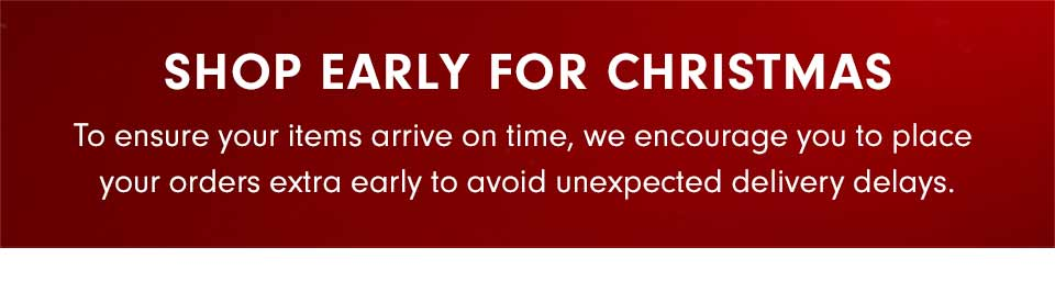 Shop Early For Christmas | To ensure your items arrive on time, we encourage you to place your orders extra early and avoid any uexpected delivery delays.