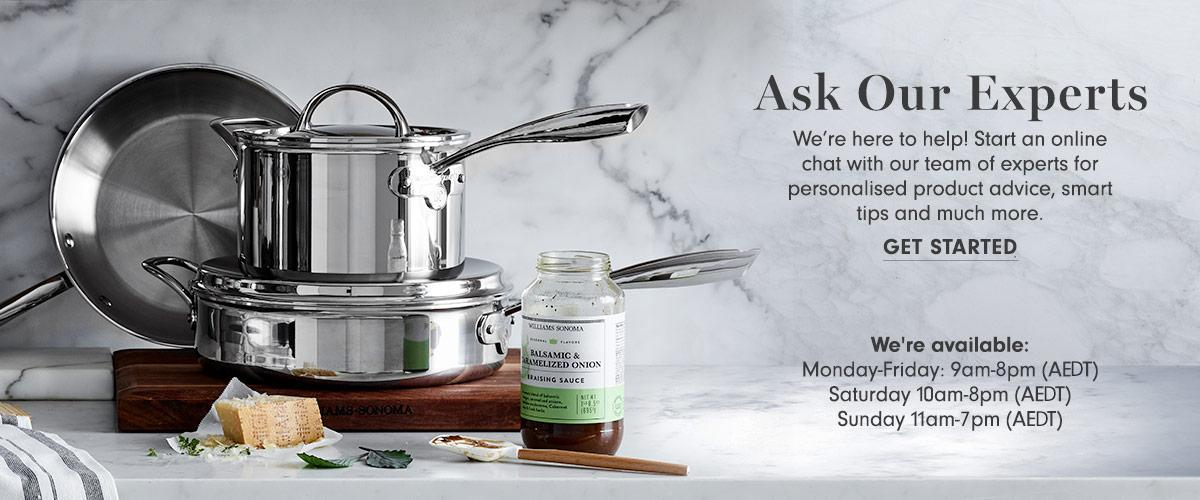 Ask Our Experts | We're here to help! Start an online chat with our team of experts for personalised product advice, smart tips and much more. | Get Started | We're available: Monday-Friday: 9am-8pm (AEDT); Saturday: 10am-8pm (AEDT); Sunday 11am-7pm (AEDT)